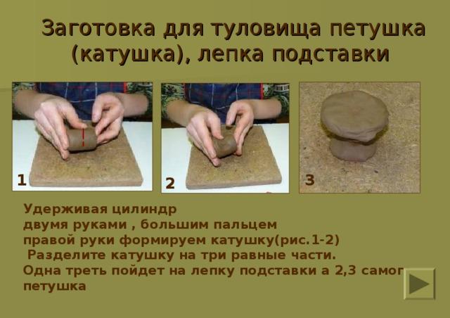 Заготовка для туловища петушка (катушка), лепка подставки  1 3 2 Удерживая цилиндр двумя руками , большим пальцем правой руки формируем катушку(рис.1-2)  Разделите катушку на три равные части. Одна треть пойдет на лепку подставки а 2,3 самого петушка