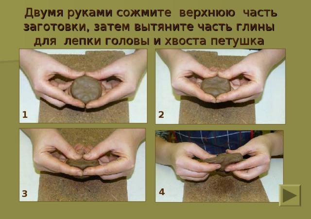 Двумя руками сожмите верхнюю часть заготовки, затем вытяните часть глины для лепки головы и хвоста петушка 1 2 4 3