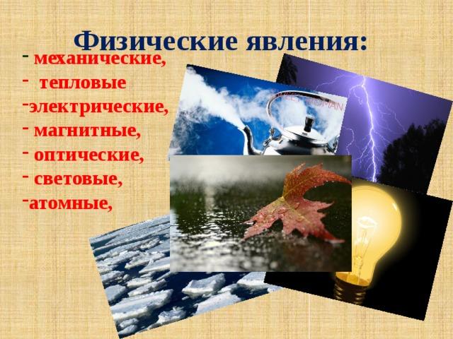 Физические явления:   механические,  тепловые электрические,  магнитные,  оптические,  световые, атомные,