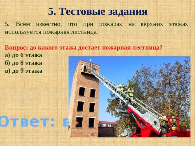 5. Тестовые задания 5. Всем известно, что при пожарах на верхних этажах используется пожарная лестница.  Вопрос: до какого этажа достает пожарная лестница? а) до 6 этажа б) до 8 этажа в) до 9 этажа Ответ: в)