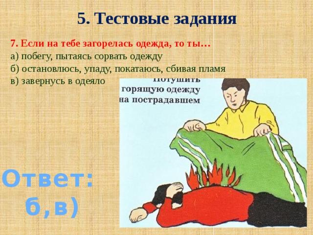 5. Тестовые задания 7. Если на тебе загорелась одежда, то ты… а) побегу, пытаясь сорвать одежду б) остановлюсь, упаду, покатаюсь, сбивая пламя в) завернусь в одеяло Ответ: б,в)