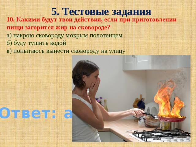 5. Тестовые задания 10. Какими будут твои действия, если при приготовлении пищи загорится жир на сковороде? а) накрою сковороду мокрым полотенцем б) буду тушить водой в) попытаюсь вынести сковороду на улицу Ответ: а)
