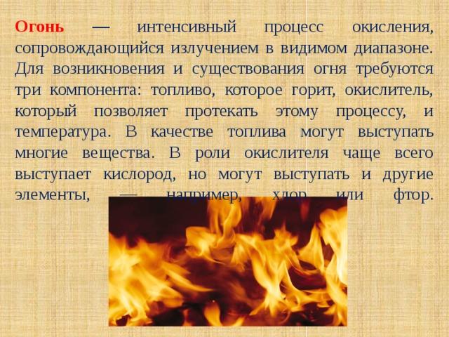 Огонь — интенсивный процесс окисления, сопровождающийся излучением в видимом диапазоне. Для возникновения и существования огня требуются три компонента: топливо, которое горит, окислитель, который позволяет протекать этому процессу, и температура. В качестве топлива могут выступать многие вещества. В роли окислителя чаще всего выступает кислород, но могут выступать и другие элементы, — например, хлор или фтор.