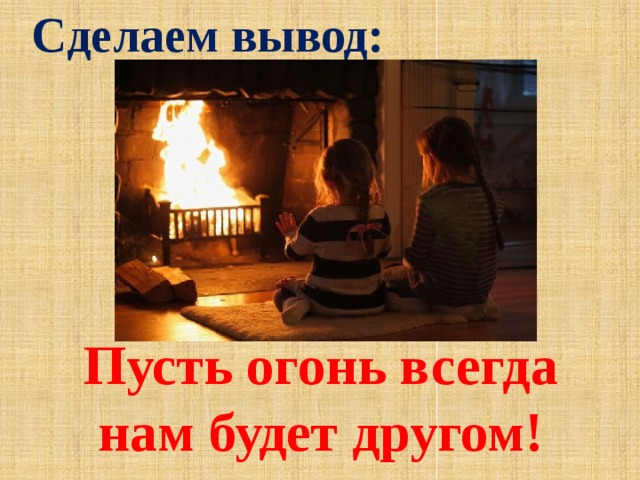 Сделаем вывод: Пусть огонь всегда нам будет другом!