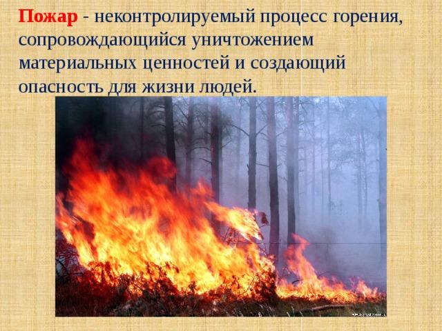Пожар - неконтролируемый процесс горения, сопровождающийся уничтожением материальных ценностей и создающий опасность для жизни людей.