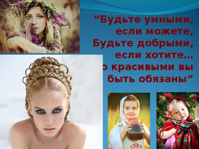 """"""" Будьте умными, если можете,  Будьте добрыми, если хотите…  Но красивыми вы быть обязаны"""""""
