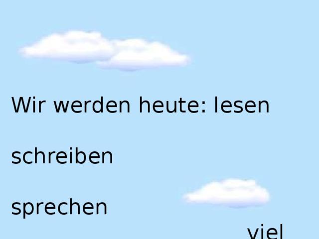 Wir werden heute : lesen  schreiben  sprechen  viel Deutsch.
