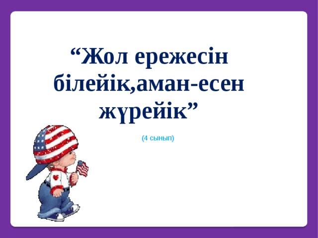 """"""" Жол ережесін білейік,аман-есен жүрейік""""     (4 сынып)"""