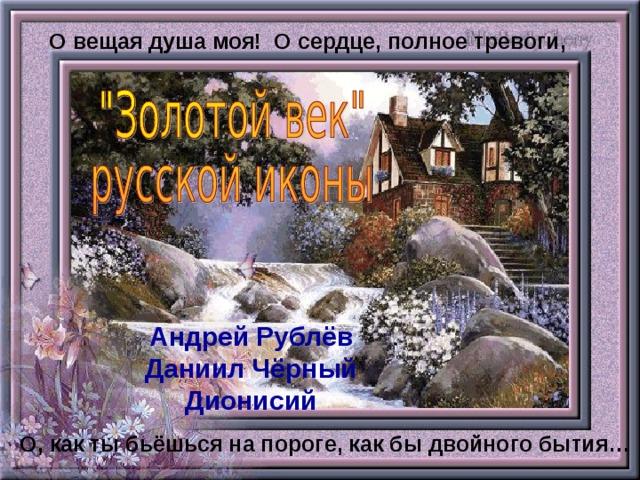 О вещая душа моя! О сердце, полное тревоги, Андрей Рублёв Даниил Чёрный Дионисий О, как ты бьёшься на пороге, как бы двойного бытия…