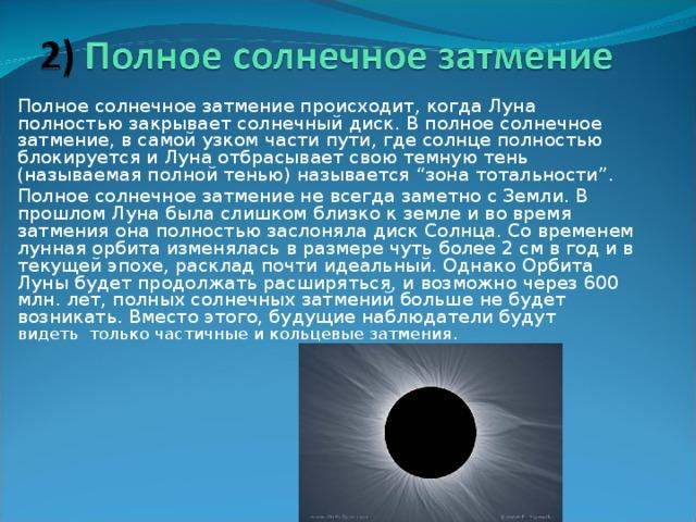 """Полное солнечное затмение происходит, когда Луна полностью закрывает солнечный диск. В полное солнечное затмение, в самой узком части пути, где солнце полностью блокируется и Луна отбрасывает свою темную тень (называемая полной тенью) называется """"зона тотальности"""". Полное солнечное затмение не всегда заметно с Земли. В прошлом Луна была слишком близко к земле и во время затмения она полностью заслоняла диск Солнца. Со временем лунная орбита изменялась в размере чуть более 2 см в год и в текущей эпохе, расклад почти идеальный. Однако Орбита Луны будет продолжать расширяться, и возможно через 600 млн. лет, полных солнечных затмений больше не будет возникать. Вместо этого, будущие наблюдатели будут видетьтолькочастичные и кольцевые затмения."""