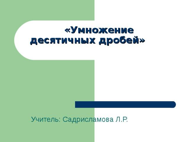 «Умножение  десятичны х дробей»   Учитель: Садрисламова Л.Р.