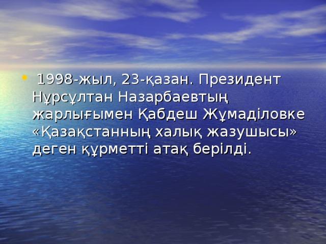 1998-жыл, 23-қазан. Президент Нұрсұлтан Назарбаевтың жарлығымен Қабдеш Жұмаділовке «Қазақстанның халық жазушысы» деген құрметті атақ берілді.