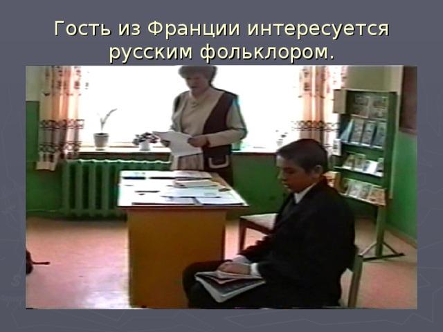 Гость из Франции интересуется русским фольклором.