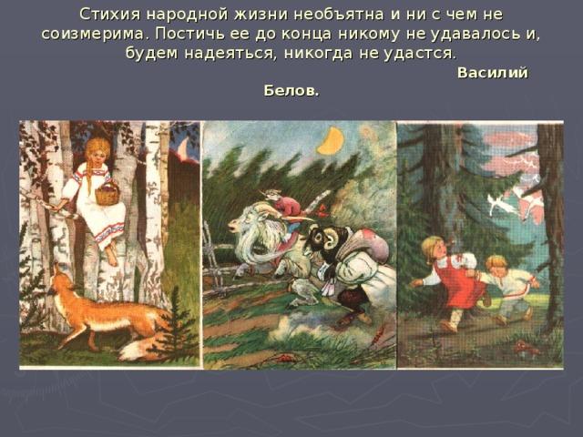 Стихия народной жизни необъятна и ни с чем не соизмерима. Постичь ее до конца никому не удавалось и, будем надеяться, никогда не удастся.   Василий Белов.