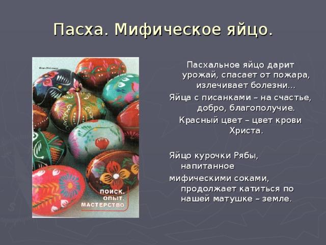 Пасха. Мифическое яйцо. Пасхальное яйцо дарит урожай, спасает от пожара, излечивает болезни… Яйца с писанками – на счастье, добро, благополучие. Красный цвет – цвет крови Христа. Яйцо курочки Рябы, напитанное мифическими соками, продолжает катиться по нашей матушке – земле.