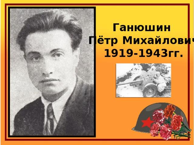 Ганюшин Пётр Михайлович 1919-1943гг.