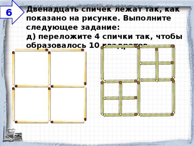 6 Двенадцать спичек лежат так, как показано на рисунке. Выполните следующее задание:  д) переложите 4 спички так, чтобы образовалось 10 квадратов.