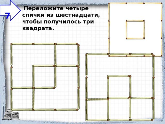 7  Переложите четыре спички из шестнадцати, чтобы получилось три квадрата.