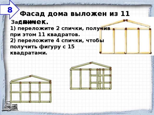 8  Фасад дома выложен из 11 спичек.    Задания:  1) переложите 2 спички, получив при этом 11 квадратов.  2) переложите 4 спички, чтобы получить фигуру с 15 квадратами.