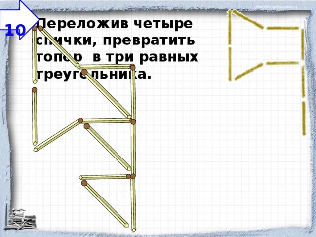 10 Переложив четыре спички, превратить топор в три равных треугольника.