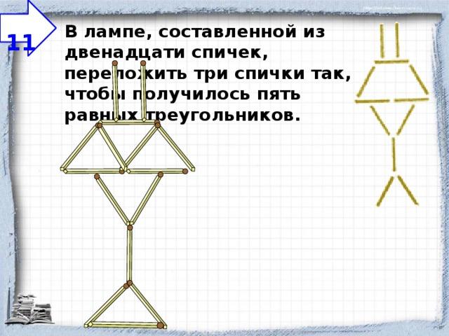 11 В лампе, составленной из двенадцати спичек, переложить три спички так, чтобы получилось пять равных треугольников.