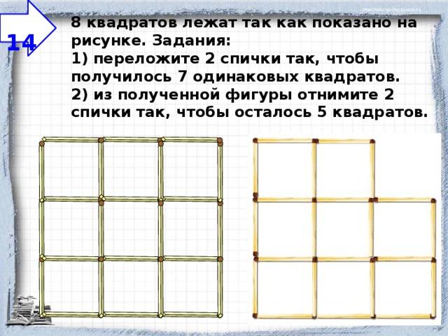 14 8 квадратов лежат так как показано на рисунке.  Задания:  1) переложите 2 спички так, чтобы получилось 7 одинаковых квадратов.  2) из полученной фигуры отнимите 2 спички так, чтобы осталось 5 квадратов.