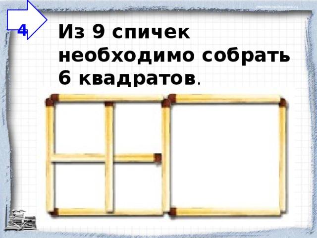 4 Из 9 спичек необходимо собрать 6 квадратов .