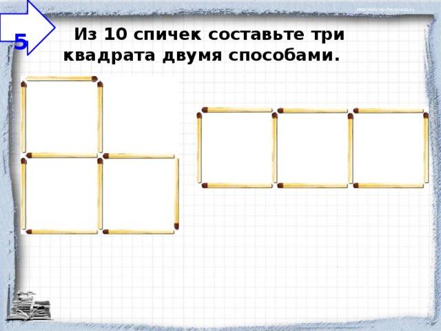 5  Из 10 спичек составьте три квадрата двумя способами.