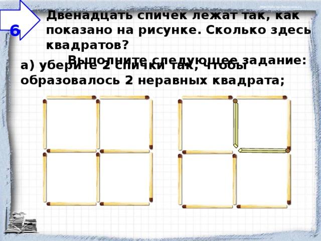 6 Двенадцать спичек лежат так, как показано на рисунке. Сколько здесь квадратов?  Выполните следующее задание:    а) уберите 2 спички так, чтобы образовалось 2 неравных квадрата;