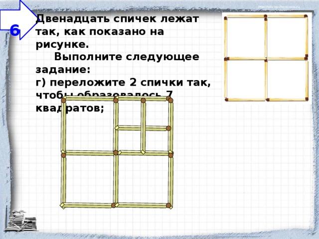 6 Двенадцать спичек лежат так, как показано на рисунке.  Выполните следующее задание:  г) переложите 2 спички так, чтобы образовалось 7 квадратов;