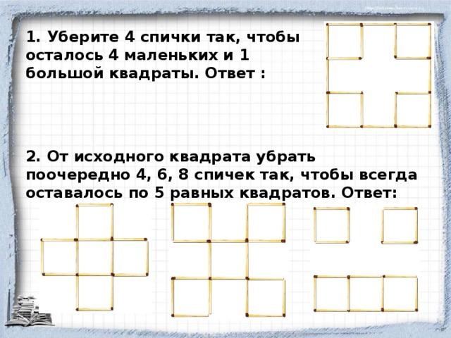 1. Уберите 4 спички так, чтобы осталось 4 маленьких и 1 большой квадраты. Ответ : 2. От исходного квадрата убрать поочередно 4, 6, 8 спичек так, чтобы всегда оставалось по 5 равных квадратов. Ответ: