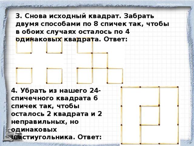 3. Снова исходный квадрат. Забрать двумя способами по 8 спичек так, чтобы в обоих случаях осталось по 4 одинаковых квадрата. Ответ: 4. Убрать из нашего 24-спичечного квадрата 6 спичек так, чтобы осталось 2 квадрата и 2 неправильных, но одинаковых шестиугольника. Ответ: