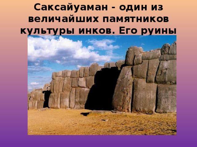 Саксайуаман - один из величайших памятников культуры инков. Его руины