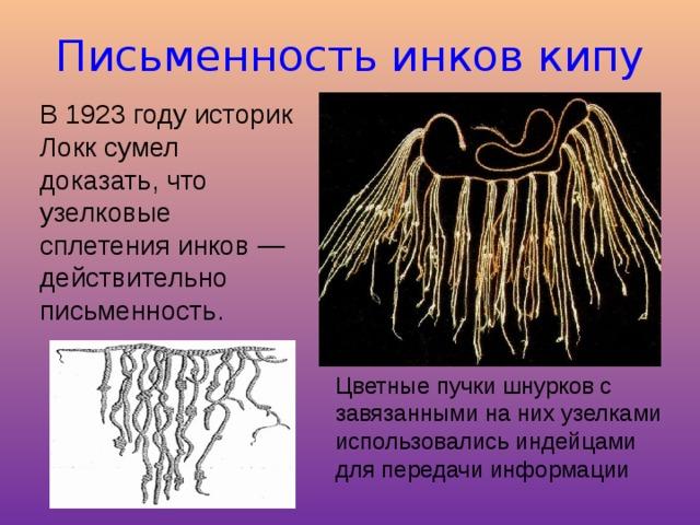 Письменность инков кипу В 1923 году историк Локк сумел доказать, что узелковые сплетения инков — действительно письменность. Цветные пучки шнурков с завязанными на них узелками использовались индейцами для передачи информации