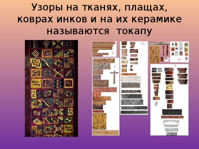 Узоры на тканях, плащах, коврах инков и на их керамике называются токапу