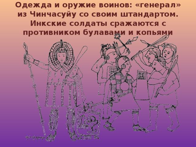 Одежда и оружие воинов: «генерал» из Чинчасуйу со своим штандартом. Инкские солдаты сражаются с противником булавами и копьями