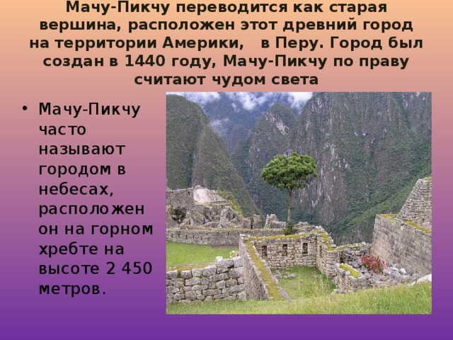 Мачу-Пикчу переводится как старая вершина, расположен этот древний город на территории Америки,  в Перу. Город был создан в 1440 году, Мачу-Пикчу по праву считают чудом света