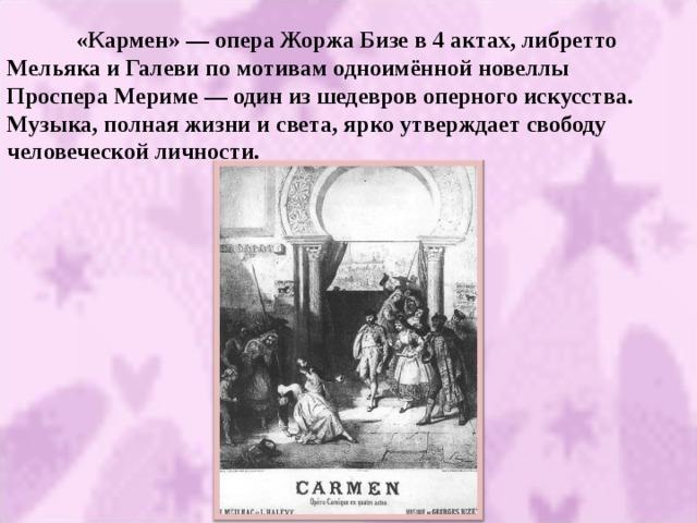 «Кармен» — опера Жоржа Бизе в 4 актах, либретто Мельяка и Галеви по мотивам одноимённой новеллы Проспера Мериме — один из шедевров оперного искусства. Музыка, полная жизни и света, ярко утверждает свободу человеческой личности.
