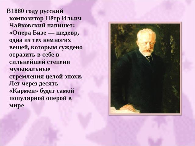 В1880 году русский композитор Пётр Ильич Чайковский напишет:  «Опера Бизе — шедевр, одна из тех немногих вещей, которым суждено отразить в себе в сильнейшей степени музыкальные стремления целой эпохи. Лет через десять «Кармен» будет самой популярной оперой в мире