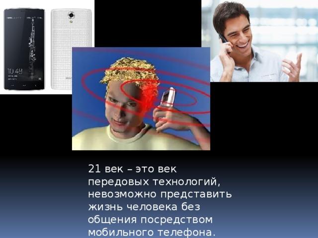 21 век – это век передовых технологий, невозможно представить жизнь человека без общения посредством мобильного телефона.