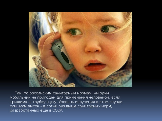 Так, по российским санитарным нормам, ни один мобильник не пригоден для применения человеком, если прижимать трубку к уху.Уровень излучения в этом случае слишком высок – в сотни раз выше санитарных норм, разработанных ещё в СССР .