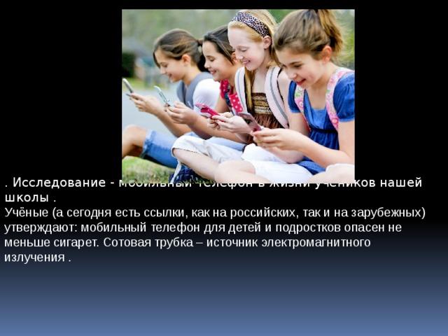 . Исследование - мобильный телефон в жизни учеников нашей школы . Учёные (а сегодня есть ссылки, как на российских, так и на зарубежных) утверждают: мобильный телефон для детей и подростков опасен не меньше сигарет. Сотовая трубка – источник электромагнитного излучения .