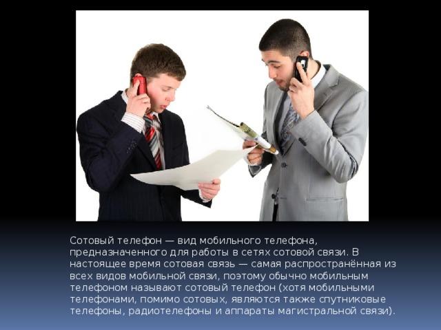 Сотовый телефон— вид мобильного телефона, предназначенного для работы в сетях сотовой связи. В настоящее время сотовая связь — самая распространённая из всех видов мобильной связи, поэтому обычно мобильным телефоном называют сотовый телефон (хотя мобильными телефонами, помимо сотовых, являются также спутниковые телефоны, радиотелефоны и аппараты магистральной связи).
