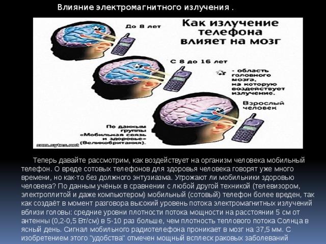 Влияние электромагнитного излучения .    Теперь давайте рассмотрим, как воздействует на организм человека мобильный телефон. О вреде сотовых телефонов для здоровья человека говорят уже много времени, но как-то без должного энтузиазма. Угрожают ли мобильники здоровью человека? По данным учёных в сравнении с любой другой техникой (телевизором, электроплитой и даже компьютером) мобильный (сотовый) телефон более вреден, так как создаёт в момент разговора высокий уровень потока электромагнитных излучений вблизи головы: средние уровни плотности потока мощности на расстоянии 5 см от антенны (0,2-0,5 Вт/см) в 5-10 раз больше, чем плотность теплового потока Солнца в ясный день. Сигнал мобильного радиотелефона проникает в мозг на 37,5 мм. С изобретением этого