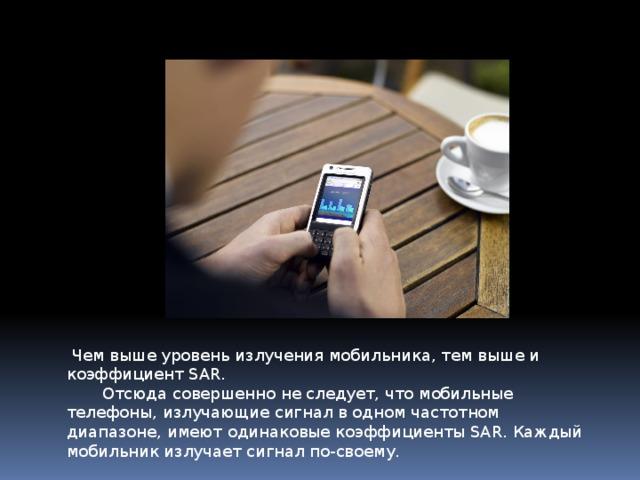 Чем выше уровень излучения мобильника, тем выше и коэффициент SAR.     Отсюда совершенно не следует, что мобильные телефоны, излучающие сигнал в одном частотном диапазоне, имеют одинаковые коэффициенты SAR. Каждый мобильник излучает сигнал по-своему.