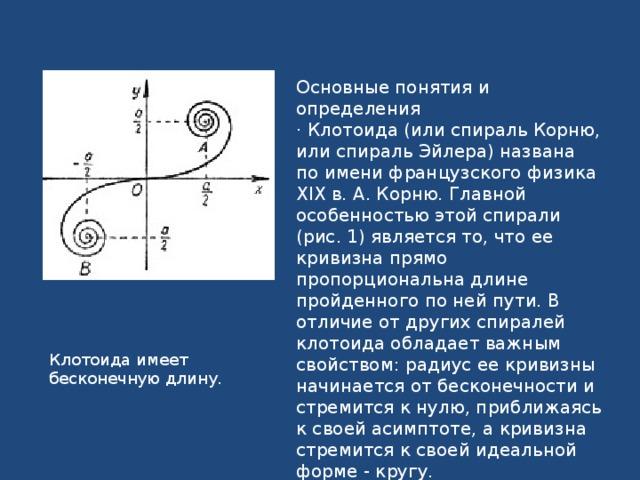 Основные понятия и определения · Клотоида (или спираль Корню, или спираль Эйлера) названа по имени французского физика XIX в. А. Корню. Главной особенностью этой спирали (рис. 1) является то, что ее кривизна прямо пропорциональна длине пройденного по ней пути. В отличие от других спиралей клотоида обладает важным свойством: радиус ее кривизны начинается от бесконечности и стремится к нулю, приближаясь к своей асимптоте, а кривизна стремится к своей идеальной форме - кругу. Клотоида имеет бесконечную длину.