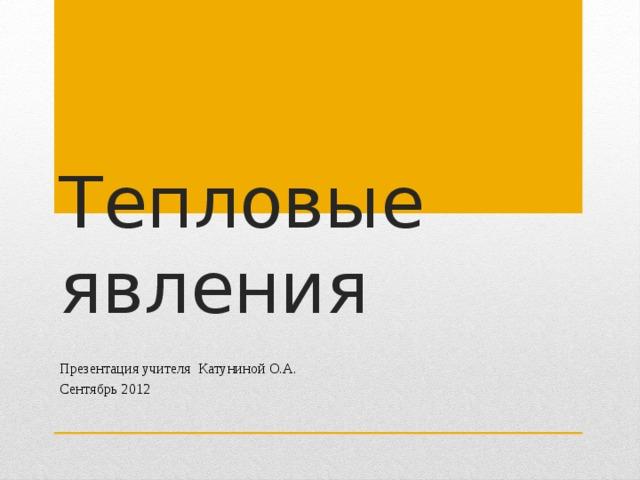 Тепловые явления Презентация учителя Катуниной О.А. Сентябрь 2012