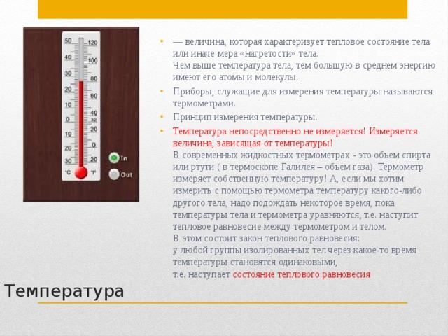 — величина, которая характеризует тепловое состояние тела или иначе мера «нагретости» тела.  Чем выше температура тела, тем большую в среднем энергию имеют его атомы и молекулы. Приборы, служащие для измерения температуры называются термометрами. Принцип измерения температуры. Температура непосредственно не измеряется! Измеряется величина,зависящая от температуры!  В современных жидкостных термометрах - это объем спирта или ртути ( в термоскопе Галилея – объем газа). Термометр измеряетсобственнуютемпературу! А, если мы хотим измерить с помощью термометра температуру какого-либо другого тела, надо подождать некоторое время, пока температуры тела и термометра уравняются, т.е. наступит тепловое равновесие между термометром и телом.  В этом состоитзакон теплового равновесия:  у любой группы изолированных тел через какое-то время температуры становятся одинаковыми,  т.е. наступает состояние теплового равновесия