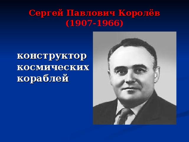 Сергей Павлович Королёв  (1 907-1966)  конструктор космических кораблей