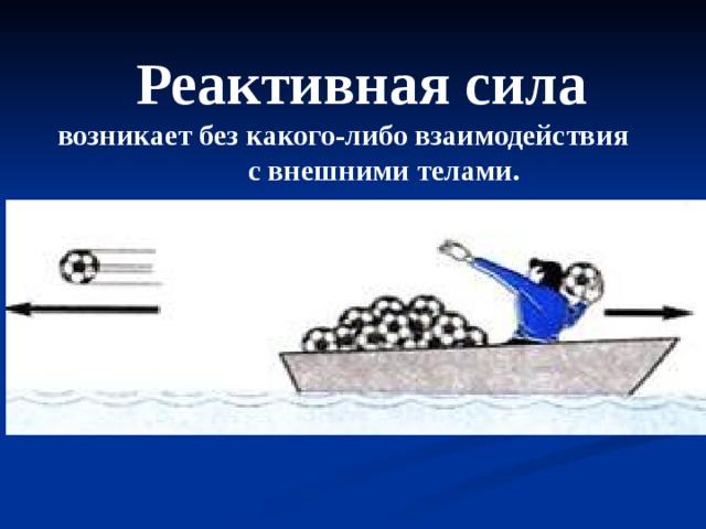 Реактивная сила  возникает без какого-либо взаимодействия с внешними телами.  Например, если запастись достаточным количеством мячей, то лодку можно разогнать и без помощи весел, действием только одних внутренних сил. Толкая мяч, человек (а значит и лодка) сам получает толчок согласно закону сохранения импульса.